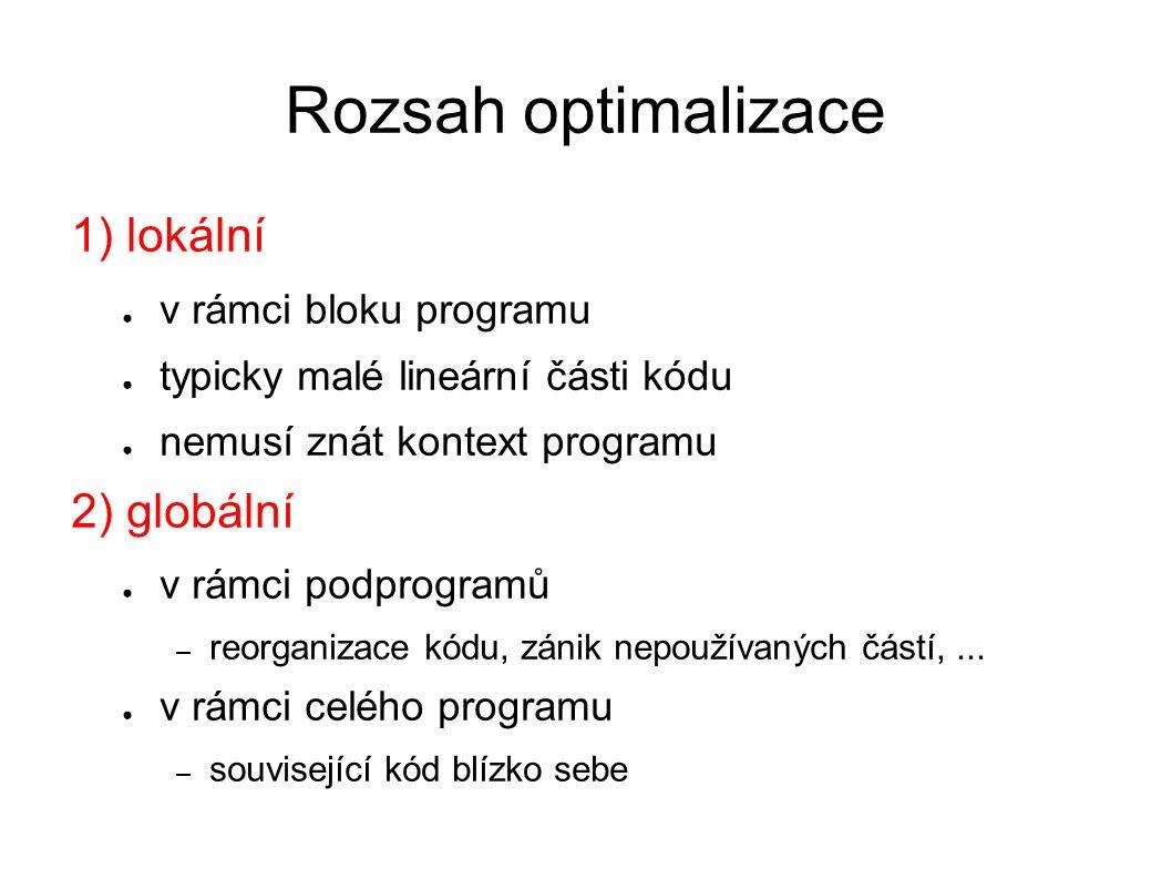 Rozsah optimalizace 1) lokální ● v rámci bloku programu ● typicky malé lineární části kódu ● nemusí znát kontext programu 2) globální ● v rámci podprogramů – reorganizace kódu, zánik nepoužívaných částí,...