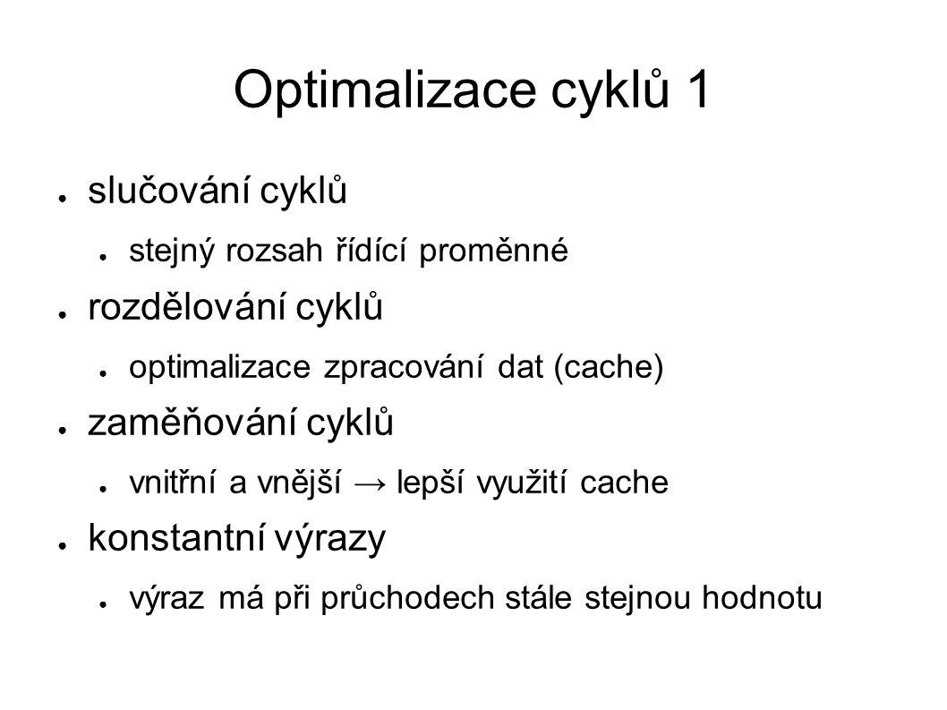 Optimalizace cyklů 2 ● rozvinutí cyklu ● pro pevný počet opakování je kód duplikován ● ušetří se vyhodnocování, skoky (režie) ● unswitching ● vysunutí podmínky vně cyklu + duplikování cyklu ● indukční proměnné ● v každém cyklu se mění stejně (výpočet → součet) ● automatická paralelizace ● paralelizace nebo vektorizace výpočtu