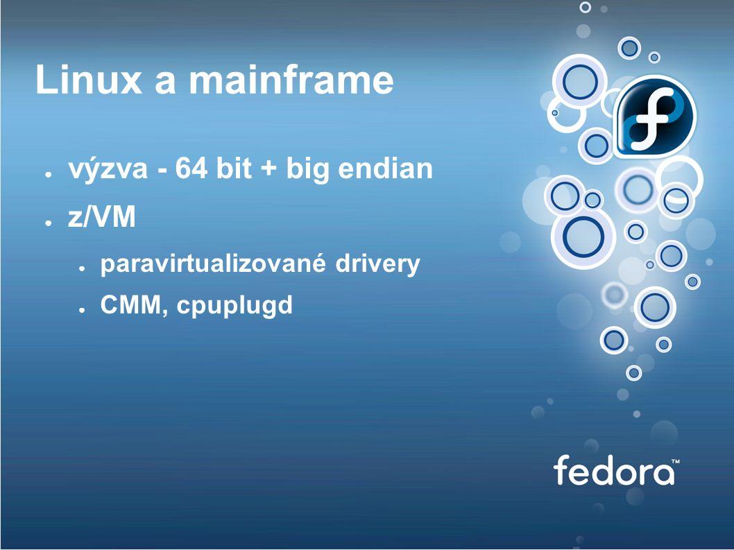 Linux a mainframe ● výzva - 64 bit + big endian ● z/VM ● paravirtualizované drivery ● CMM, cpuplugd