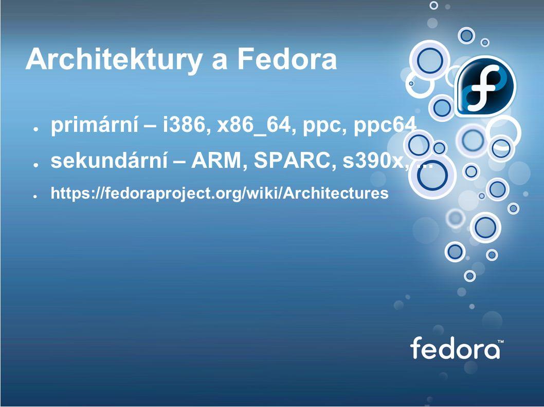 Architektury a Fedora ● primární – i386, x86_64, ppc, ppc64 ● sekundární – ARM, SPARC, s390x,...