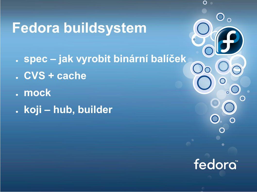 Fedora buildsystem ● spec – jak vyrobit binární balíček ● CVS + cache ● mock ● koji – hub, builder