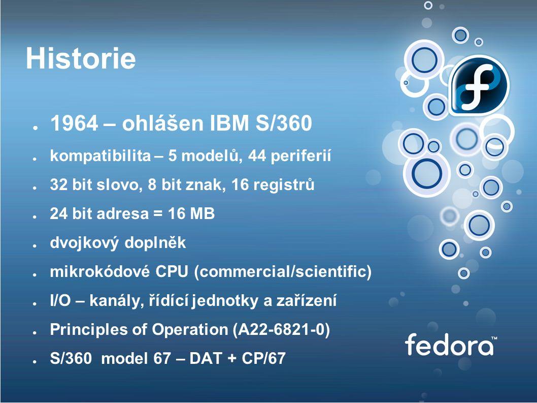 Historie ● 1964 – ohlášen IBM S/360 ● kompatibilita – 5 modelů, 44 periferií ● 32 bit slovo, 8 bit znak, 16 registrů ● 24 bit adresa = 16 MB ● dvojkový doplněk ● mikrokódové CPU (commercial/scientific) ● I/O – kanály, řídící jednotky a zařízení ● Principles of Operation (A22-6821-0) ● S/360 model 67 – DAT + CP/67