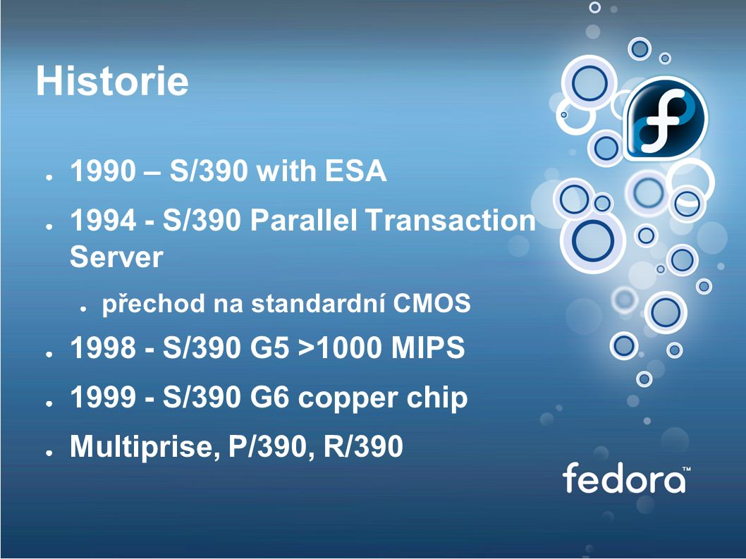 Historie ● 1990 – S/390 with ESA ● 1994 - S/390 Parallel Transaction Server ● přechod na standardní CMOS ● 1998 - S/390 G5 >1000 MIPS ● 1999 - S/390 G6 copper chip ● Multiprise, P/390, R/390