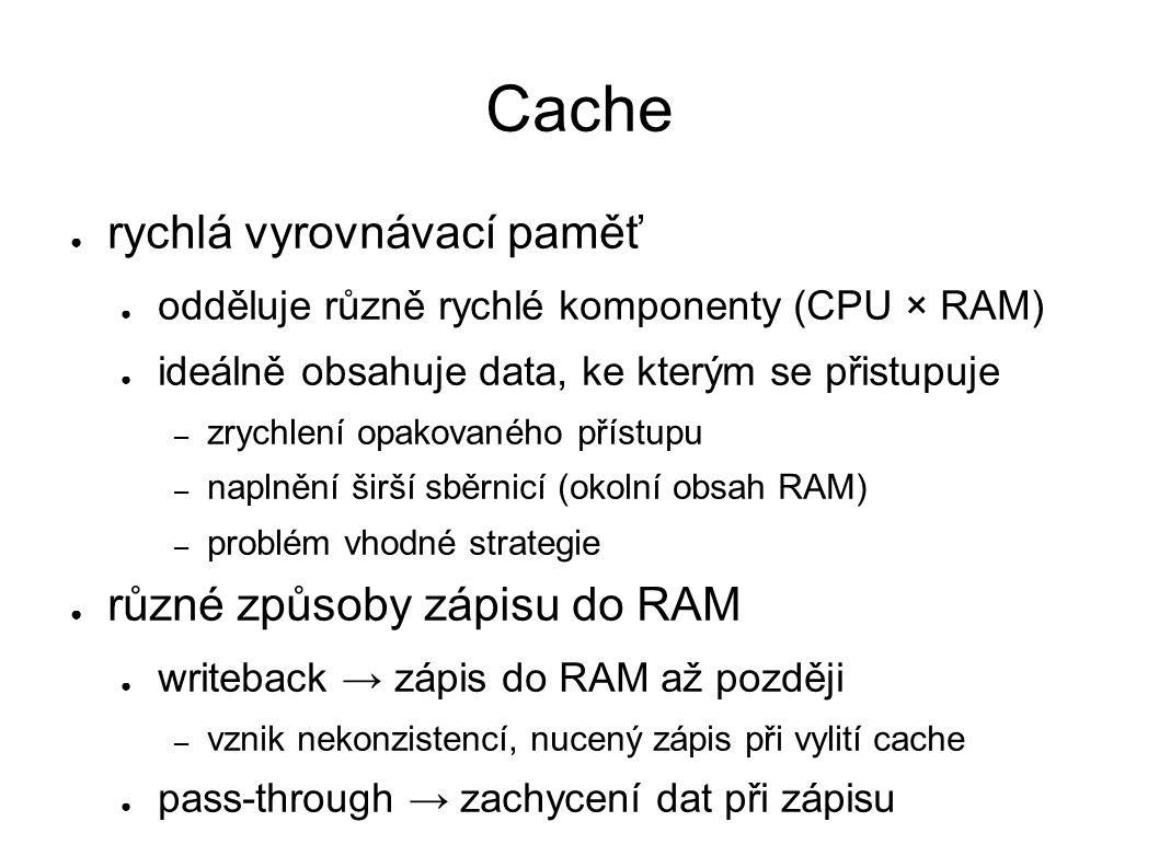 Cache ● rychlá vyrovnávací paměť ● odděluje různě rychlé komponenty (CPU × RAM) ● ideálně obsahuje data, ke kterým se přistupuje – zrychlení opakovaného přístupu – naplnění širší sběrnicí (okolní obsah RAM) – problém vhodné strategie ● různé způsoby zápisu do RAM ● writeback → zápis do RAM až později – vznik nekonzistencí, nucený zápis při vylití cache ● pass-through → zachycení dat při zápisu