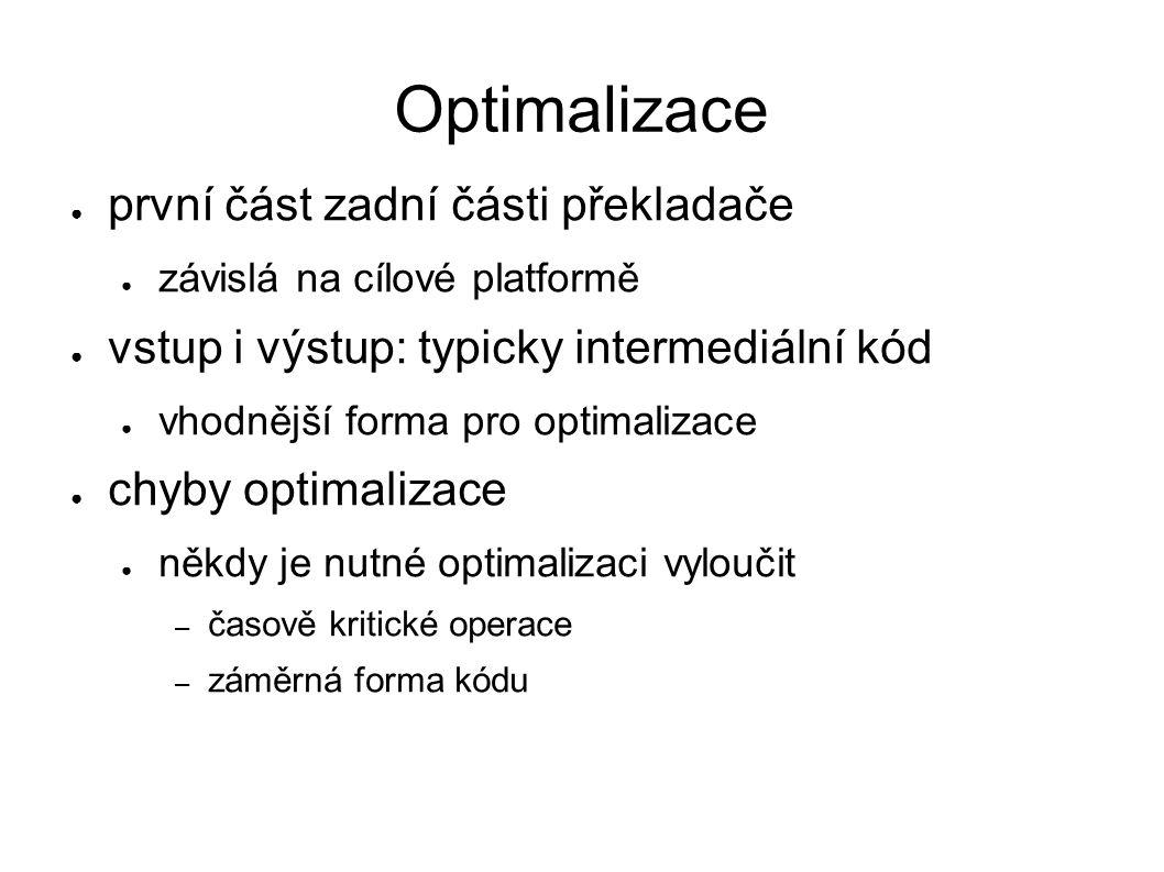 Optimalizace ● první část zadní části překladače ● závislá na cílové platformě ● vstup i výstup: typicky intermediální kód ● vhodnější forma pro optimalizace ● chyby optimalizace ● někdy je nutné optimalizaci vyloučit – časově kritické operace – záměrná forma kódu