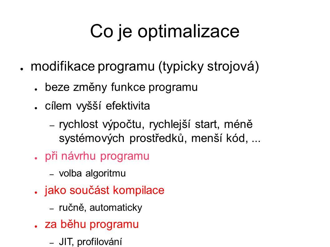 Co je optimalizace ● modifikace programu (typicky strojová) ● beze změny funkce programu ● cílem vyšší efektivita – rychlost výpočtu, rychlejší start, méně systémových prostředků, menší kód,...