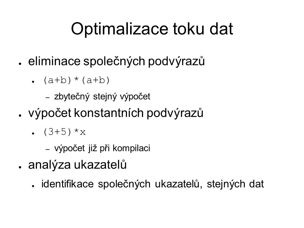 Optimalizace toku dat ● eliminace společných podvýrazů ● (a+b)*(a+b) – zbytečný stejný výpočet ● výpočet konstantních podvýrazů ● (3+5)*x – výpočet již při kompilaci ● analýza ukazatelů ● identifikace společných ukazatelů, stejných dat