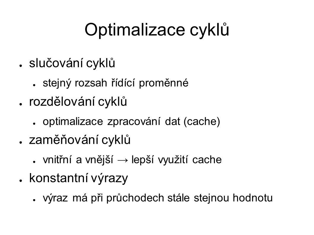 Optimalizace cyklů ● slučování cyklů ● stejný rozsah řídící proměnné ● rozdělování cyklů ● optimalizace zpracování dat (cache) ● zaměňování cyklů ● vnitřní a vnější → lepší využití cache ● konstantní výrazy ● výraz má při průchodech stále stejnou hodnotu