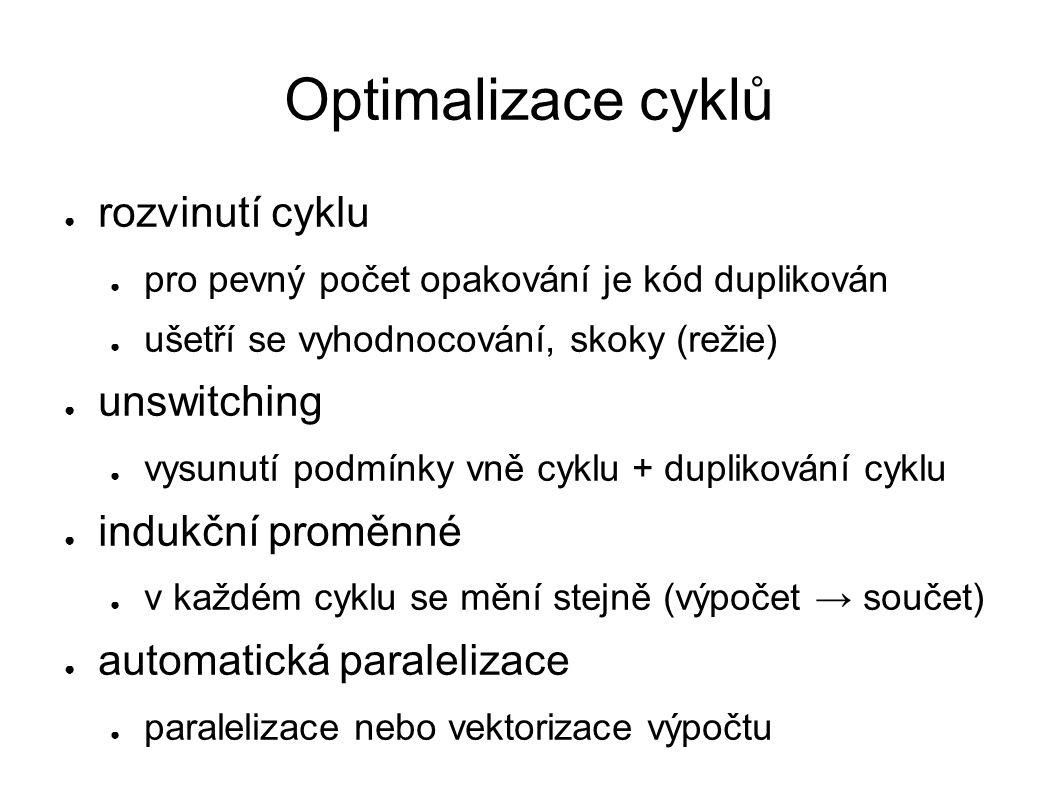 Optimalizace cyklů ● rozvinutí cyklu ● pro pevný počet opakování je kód duplikován ● ušetří se vyhodnocování, skoky (režie) ● unswitching ● vysunutí podmínky vně cyklu + duplikování cyklu ● indukční proměnné ● v každém cyklu se mění stejně (výpočet → součet) ● automatická paralelizace ● paralelizace nebo vektorizace výpočtu