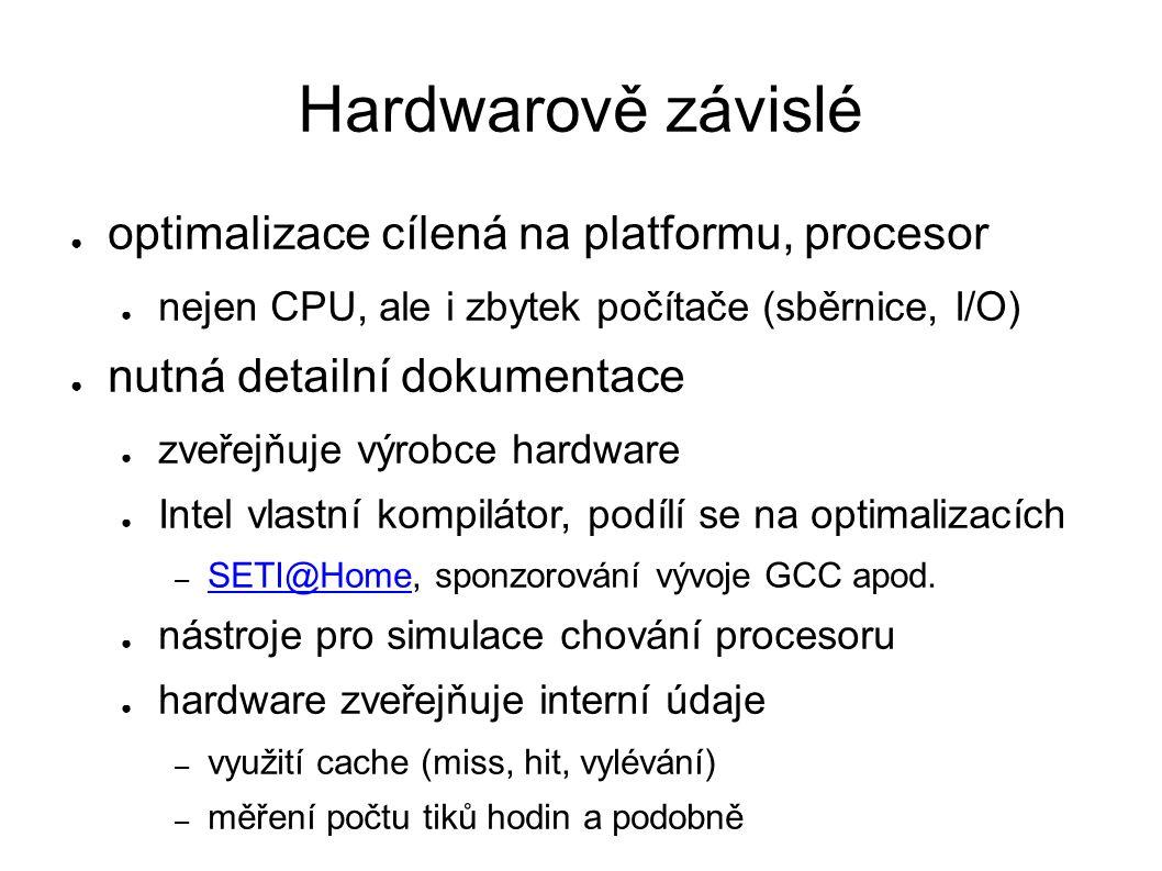 Hardwarově závislé ● optimalizace cílená na platformu, procesor ● nejen CPU, ale i zbytek počítače (sběrnice, I/O) ● nutná detailní dokumentace ● zveřejňuje výrobce hardware ● Intel vlastní kompilátor, podílí se na optimalizacích – SETI@Home, sponzorování vývoje GCC apod.