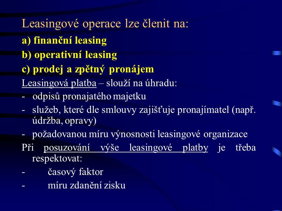 Leasingové operace lze členit na: a) finanční leasing b) operativní leasing c) prodej a zpětný pronájem Leasingová platba – slouží na úhradu: - odpisů pronajatého majetku -služeb, které dle smlouvy zajišťuje pronajímatel (např.