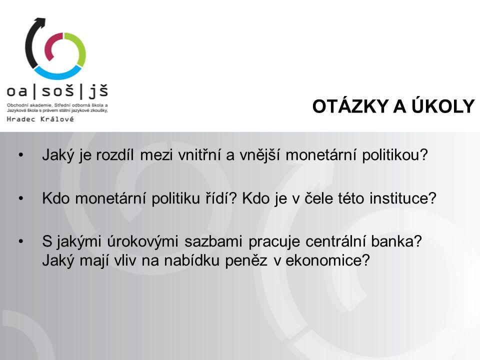 OTÁZKY A ÚKOLY Jaký je rozdíl mezi vnitřní a vnější monetární politikou? Kdo monetární politiku řídí? Kdo je v čele této instituce? S jakými úrokovými