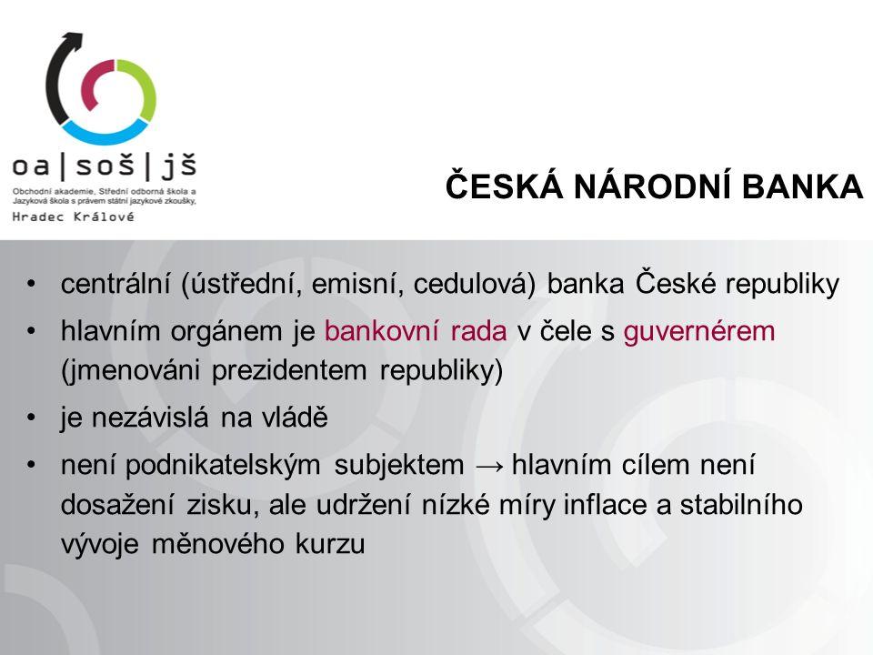 ČESKÁ NÁRODNÍ BANKA centrální (ústřední, emisní, cedulová) banka České republiky hlavním orgánem je bankovní rada v čele s guvernérem (jmenováni prezidentem republiky) je nezávislá na vládě není podnikatelským subjektem → hlavním cílem není dosažení zisku, ale udržení nízké míry inflace a stabilního vývoje měnového kurzu