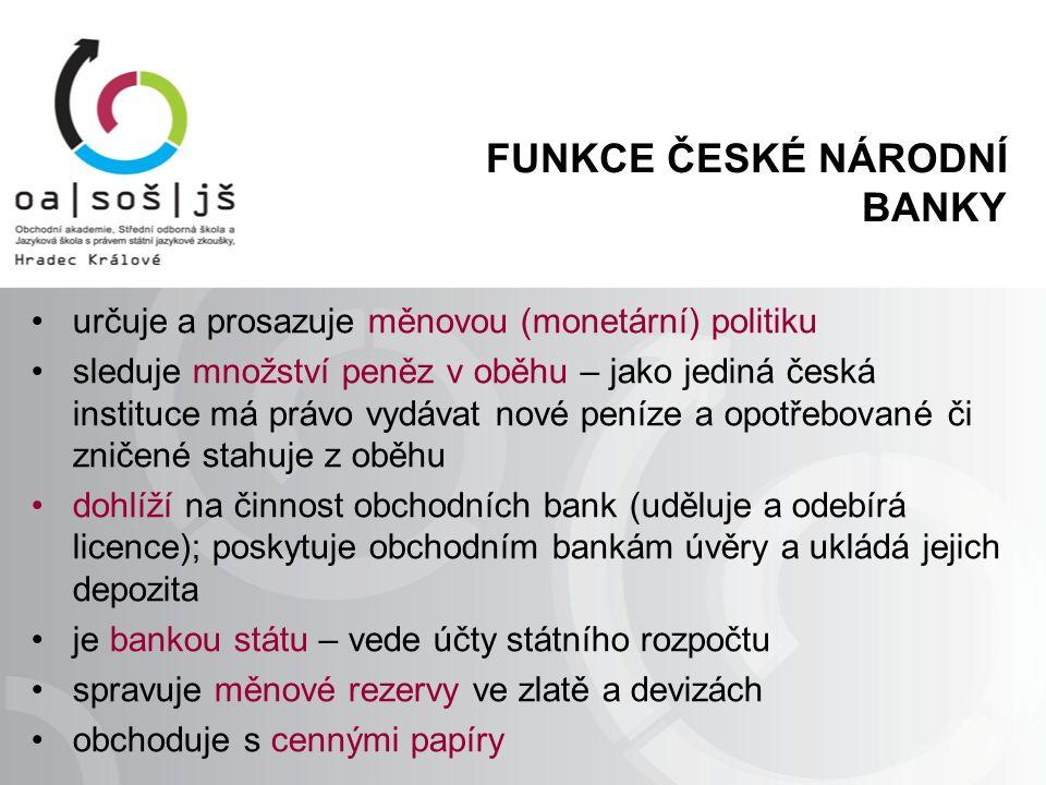 FUNKCE ČESKÉ NÁRODNÍ BANKY určuje a prosazuje měnovou (monetární) politiku sleduje množství peněz v oběhu – jako jediná česká instituce má právo vydáv
