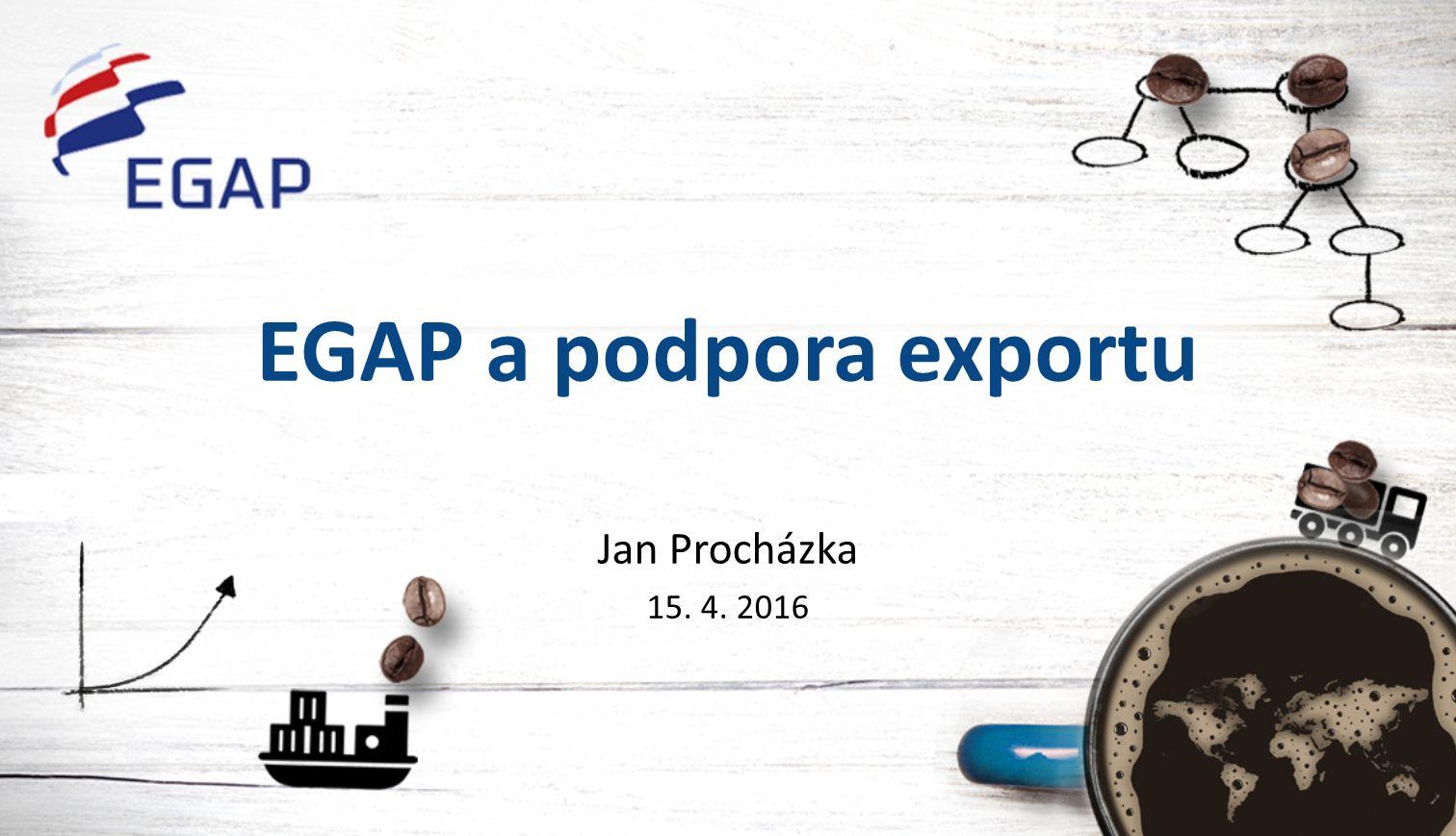 EGAP a podpora exportu Jan Procházka 15. 4. 2016