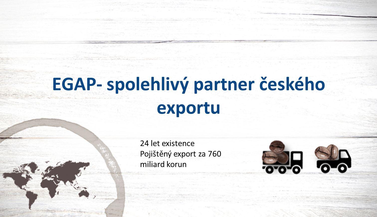 EGAP- spolehlivý partner českého exportu 24 let existence Pojištěný export za 760 miliard korun
