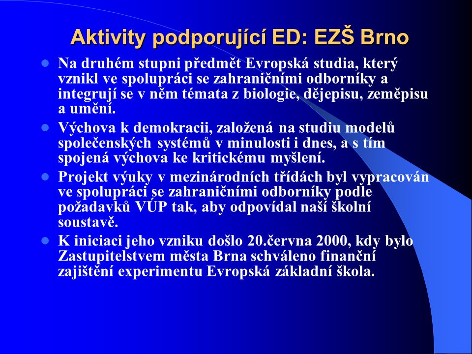 Aktivity podporující ED: EZŠ Brno Na druhém stupni předmět Evropská studia, který vznikl ve spolupráci se zahraničními odborníky a integrují se v něm témata z biologie, dějepisu, zeměpisu a umění.