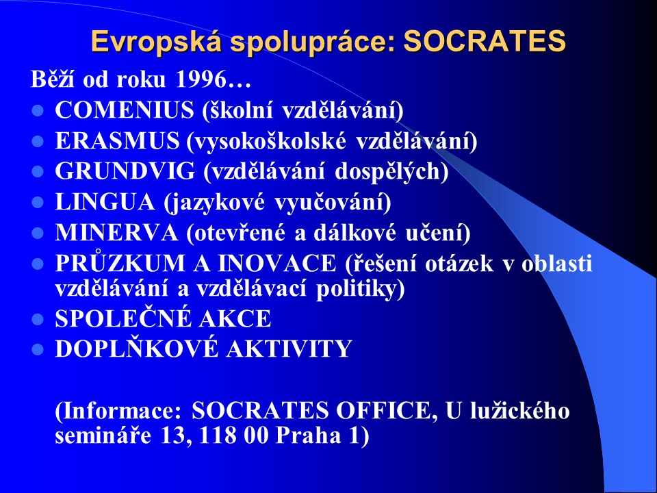 Evropská spolupráce: SOCRATES Běží od roku 1996… COMENIUS (školní vzdělávání) ERASMUS (vysokoškolské vzdělávání) GRUNDVIG (vzdělávání dospělých) LINGUA (jazykové vyučování) MINERVA (otevřené a dálkové učení) PRŮZKUM A INOVACE (řešení otázek v oblasti vzdělávání a vzdělávací politiky) SPOLEČNÉ AKCE DOPLŇKOVÉ AKTIVITY (Informace: SOCRATES OFFICE, U lužického semináře 13, 118 00 Praha 1)