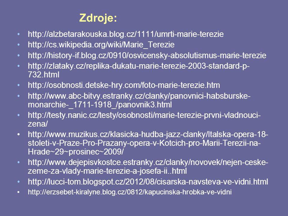 Zdroje: http://alzbetarakouska.blog.cz/1111/umrti-marie-terezie http://cs.wikipedia.org/wiki/Marie_Terezie http://history-if.blog.cz/0910/osvicensky-absolutismus-marie-terezie http://zlataky.cz/replika-dukatu-marie-terezie-2003-standard-p- 732.html http://osobnosti.detske-hry.com/foto-marie-terezie.htm http://www.abc-bitvy.estranky.cz/clanky/panovnici-habsburske- monarchie-_1711-1918_/panovnik3.html http://testy.nanic.cz/testy/osobnosti/marie-terezie-prvni-vladnouci- zena/ http://www.muzikus.cz/klasicka-hudba-jazz-clanky/Italska-opera-18- stoleti-v-Praze-Pro-Prazany-opera-v-Kotcich-pro-Marii-Terezii-na- Hrade~29~prosinec~2009/ http://www.dejepisvkostce.estranky.cz/clanky/novovek/nejen-ceske- zeme-za-vlady-marie-terezie-a-josefa-ii..html http://lucci-tom.blogspot.cz/2012/08/cisarska-navsteva-ve-vidni.html http://erzsebet-kiralyne.blog.cz/0812/kapucinska-hrobka-ve-vidni