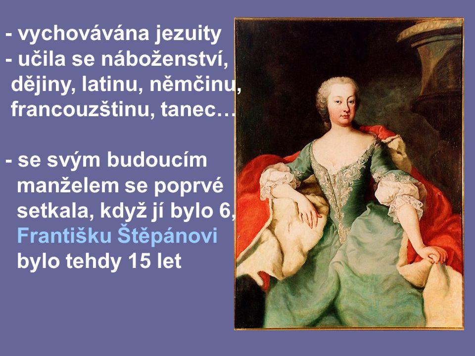 - vychovávána jezuity - učila se náboženství, dějiny, latinu, němčinu, francouzštinu, tanec… - se svým budoucím manželem se poprvé setkala, když jí bylo 6, Františku Štěpánovi bylo tehdy 15 let