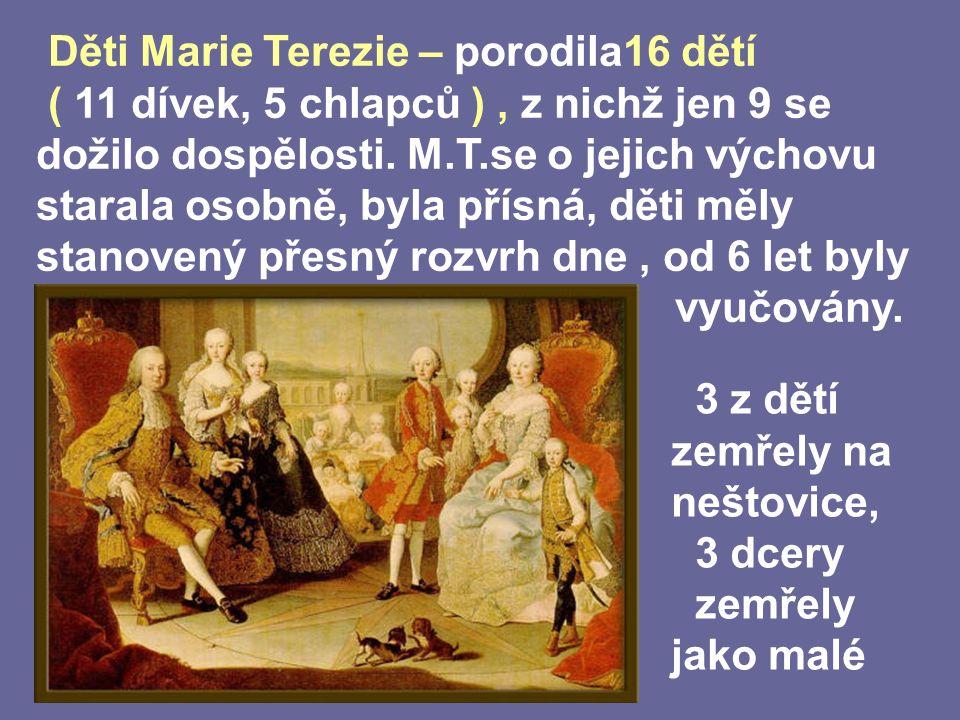 Děti Marie Terezie – porodila16 dětí ( 11 dívek, 5 chlapců ), z nichž jen 9 se dožilo dospělosti.