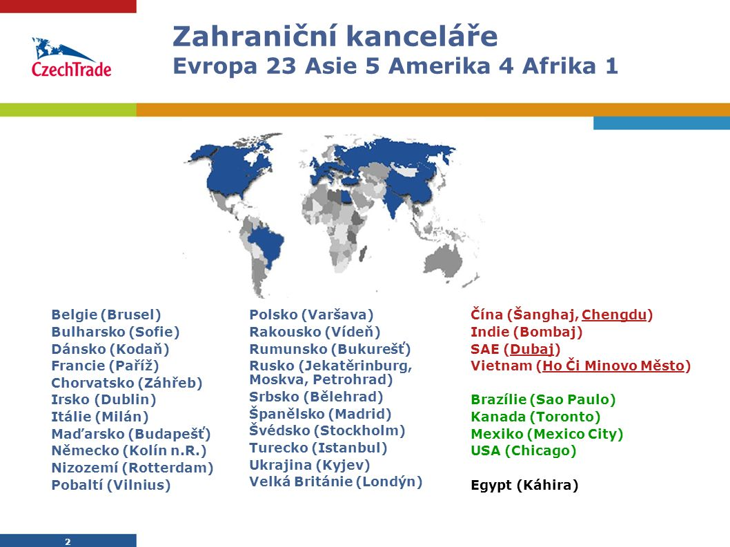 2 Zahraniční kanceláře Evropa 23 Asie 5 Amerika 4 Afrika 1 2 Belgie (Brusel) Bulharsko (Sofie) Dánsko (Kodaň) Francie (Paříž) Chorvatsko (Záhřeb) Irsk
