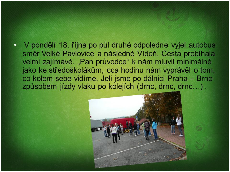 """V pondělí 18. října po půl druhé odpoledne vyjel autobus směr Velké Pavlovice a následně Vídeň. Cesta probíhala velmi zajímavě. """"Pan průvodce"""" k nám m"""