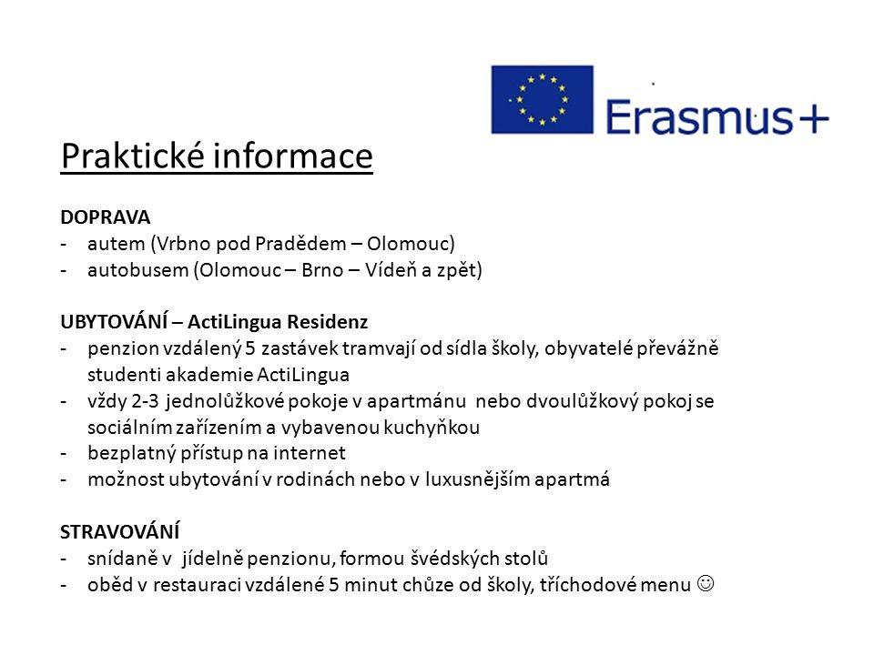 Praktické informace DOPRAVA -autem (Vrbno pod Pradědem – Olomouc) -autobusem (Olomouc – Brno – Vídeň a zpět) UBYTOVÁNÍ – ActiLingua Residenz -penzion vzdálený 5 zastávek tramvají od sídla školy, obyvatelé převážně studenti akademie ActiLingua -vždy 2-3 jednolůžkové pokoje v apartmánu nebo dvoulůžkový pokoj se sociálním zařízením a vybavenou kuchyňkou -bezplatný přístup na internet -možnost ubytování v rodinách nebo v luxusnějším apartmá STRAVOVÁNÍ -snídaně v jídelně penzionu, formou švédských stolů -oběd v restauraci vzdálené 5 minut chůze od školy, tříchodové menu