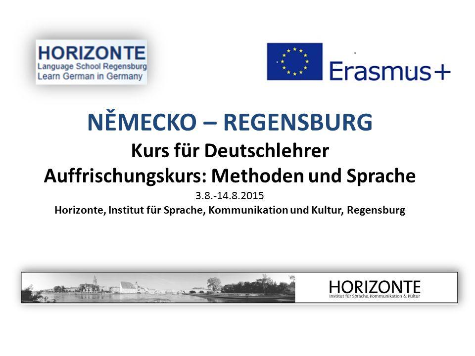 NĚMECKO – REGENSBURG Kurs für Deutschlehrer Auffrischungskurs: Methoden und Sprache 3.8.-14.8.2015 Horizonte, Institut für Sprache, Kommunikation und Kultur, Regensburg