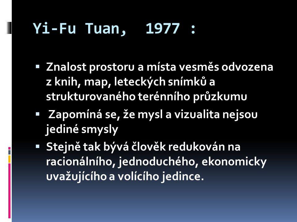 Yi-Fu Tuan, 1977 :  Znalost prostoru a místa vesměs odvozena z knih, map, leteckých snímků a strukturovaného terénního průzkumu  Zapomíná se, že mysl a vizualita nejsou jediné smysly  Stejně tak bývá člověk redukován na racionálního, jednoduchého, ekonomicky uvažujícího a volícího jedince.
