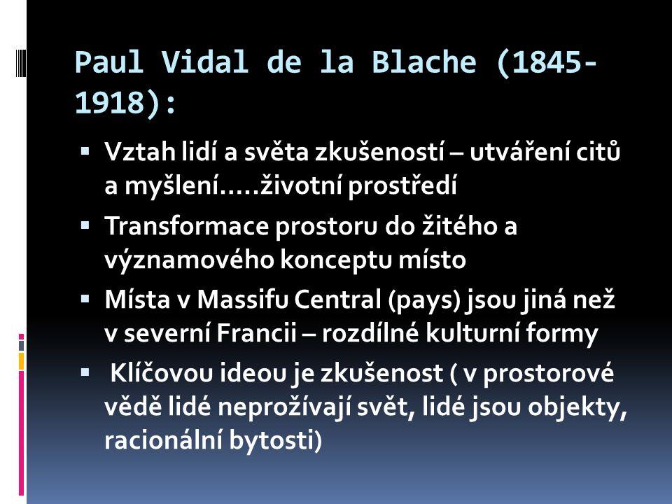 Paul Vidal de la Blache (1845- 1918):  Vztah lidí a světa zkušeností – utváření citů a myšlení…..životní prostředí  Transformace prostoru do žitého a významového konceptu místo  Místa v Massifu Central (pays) jsou jiná než v severní Francii – rozdílné kulturní formy  Klíčovou ideou je zkušenost ( v prostorové vědě lidé neprožívají svět, lidé jsou objekty, racionální bytosti)