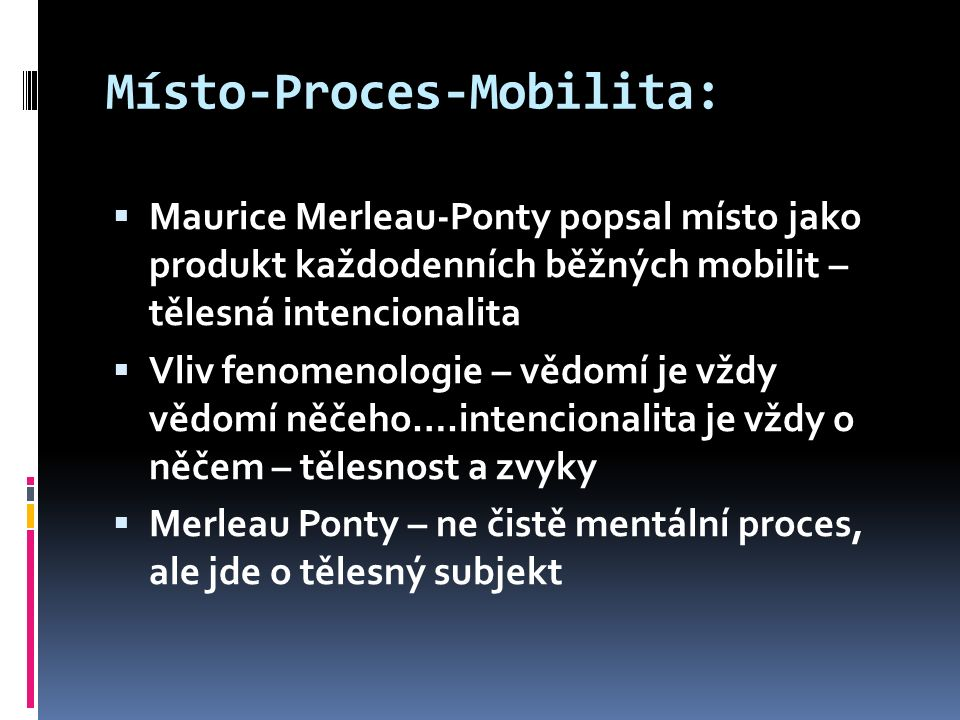 Místo-Proces-Mobilita:  Maurice Merleau-Ponty popsal místo jako produkt každodenních běžných mobilit – tělesná intencionalita  Vliv fenomenologie – vědomí je vždy vědomí něčeho….intencionalita je vždy o něčem – tělesnost a zvyky  Merleau Ponty – ne čistě mentální proces, ale jde o tělesný subjekt