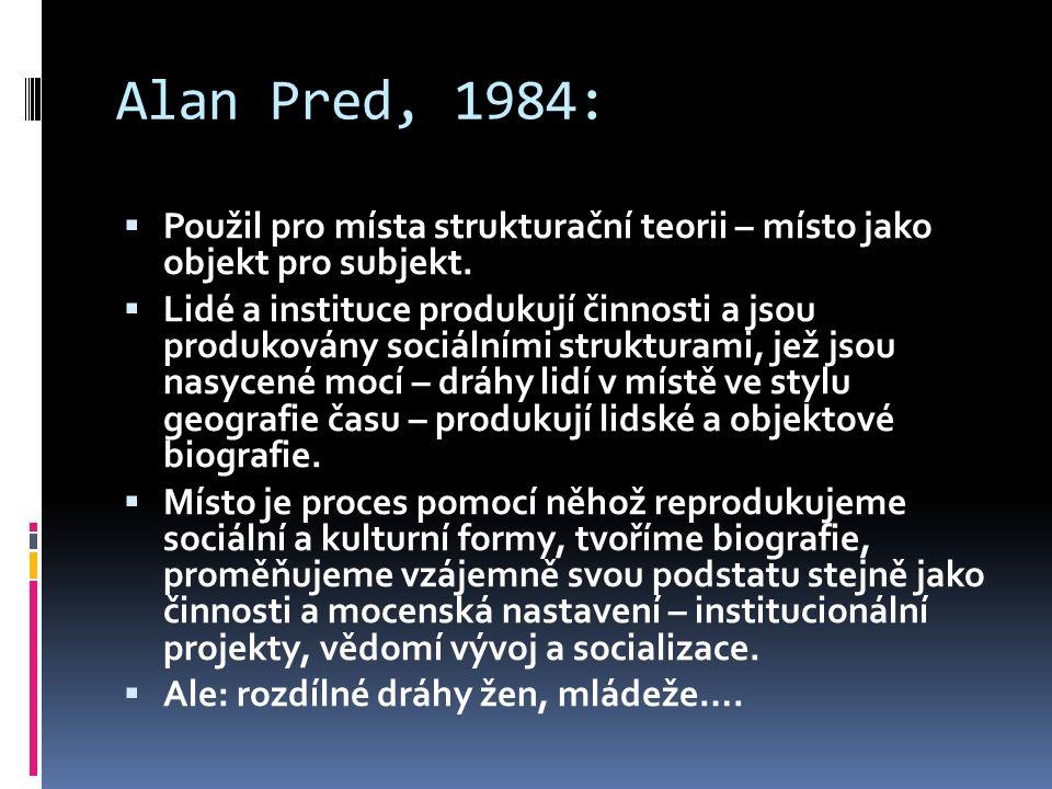 Alan Pred, 1984:  Použil pro místa strukturační teorii – místo jako objekt pro subjekt.  Lidé a instituce produkují činnosti a jsou produkovány soci