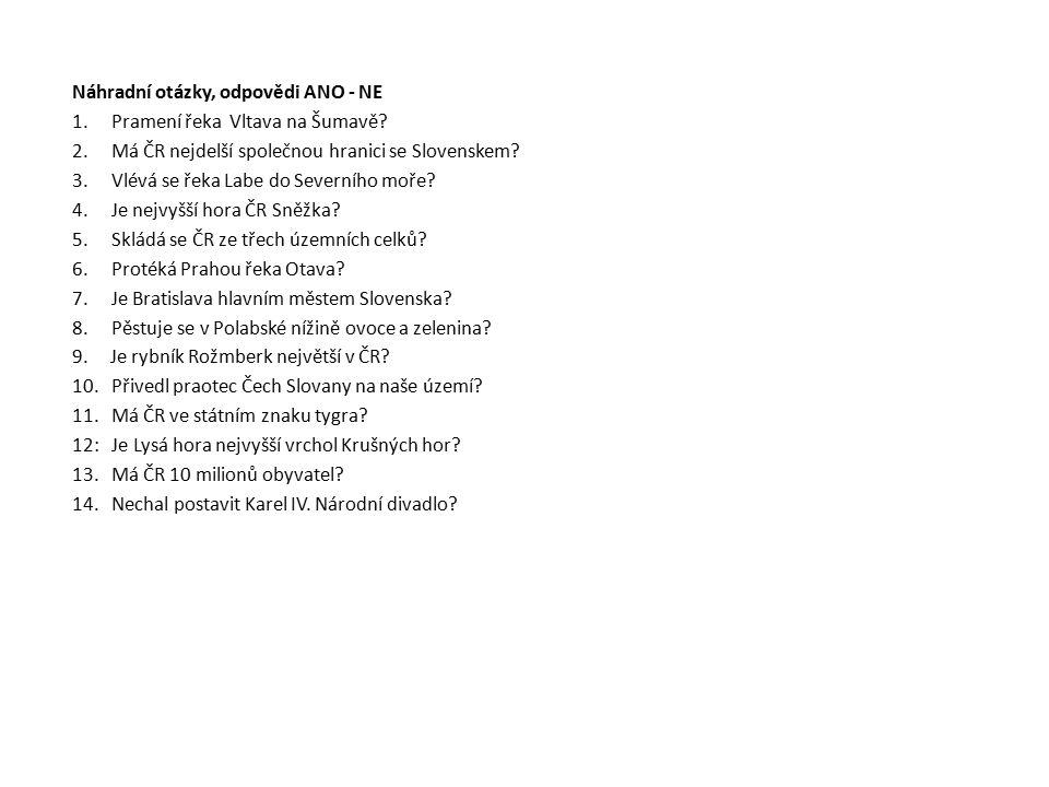 Náhradní otázky, odpovědi ANO - NE 1.Pramení řeka Vltava na Šumavě? 2.Má ČR nejdelší společnou hranici se Slovenskem? 3.Vlévá se řeka Labe do Severníh
