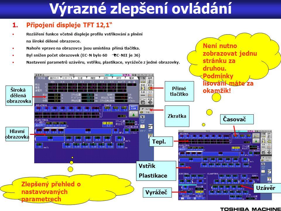 Výrazné zlepšení ovládání Hlavní obrazovka Široká dělená obrazovka Přímé tlačítko Zkratka 1.Připojení displeje TFT 12,1 Rozšíření funkce včetně displeje profilu vstřikování a plnění na široké dělené obrazovce.