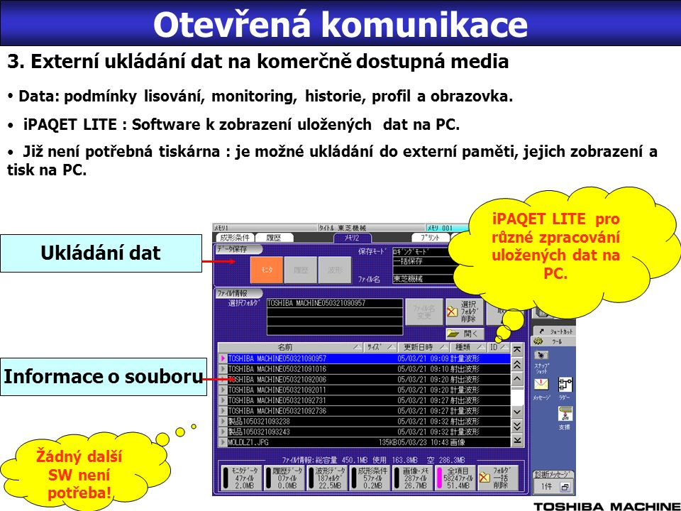 INTRANET pro iPAQET (LAN) #1#1 #2#2 #4 8 Server iPAQET iPAQET Poštovní server Reálný čas On line Zobrazení stavu stroje v reálném čase Řízení a analýza dat jakosti Zobrazení a ukládání provozních dat Kopie aktuální obrazovky stroje Ukládání, úpravy a načítání podmínek lisování Export dat Možnost použití E-mailu Externí paměť iPAQET LITE V30 Automatic -ký sběr dat Manuální sběr dat Off line Řízení a analýza dat o kvalitě Zobrazení zaznamenaných dat Zobrazení aktuální obrazovky Zobrazení podmínek lisování Zobrazení dat profilu Download z webové stránky Toshiba Machine (budoucnost) iPAQETiPAQET LITE Otevřená komunikace