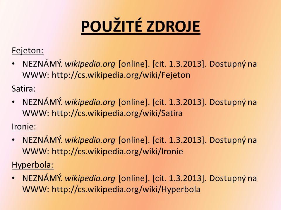 POUŽITÉ ZDROJE Fejeton: NEZNÁMÝ. wikipedia.org [online]. [cit. 1.3.2013]. Dostupný na WWW: http://cs.wikipedia.org/wiki/Fejeton Satira: NEZNÁMÝ. wikip