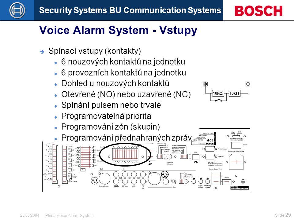 Security Systems BU Communication Systems Slide 29 Plena Voice Alarm System 25/06/2004 Voice Alarm System - Vstupy  Spínací vstupy (kontakty) 6 nouzových kontaktů na jednotku 6 provozních kontaktů na jednotku Dohled u nouzových kontaktů Otevřené (NO) nebo uzavřené (NC) Spínání pulsem nebo trvalé Programovatelná priorita Programování zón (skupin) Programování přednahraných zpráv 10k 