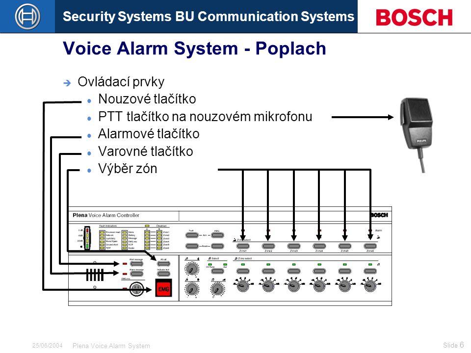Security Systems BU Communication Systems Slide 37 Plena Voice Alarm System 25/06/2004 Voice Alarm System - Výstupy A B  Up to 60 100V loudspeaker zones  6 loudspeaker zones per Controller or Router  Each zone 2 redundant loudspeaker lines (A/B)  Volume override  2 multi purpose outputs per unit (not yet implemented)  6 reproduktorových zón u řídicí jednotky či směrovače  Každá zóna je rozdělena na 2 redundantní linky (A/B)  Nucený poslech  2 víceúčelové výstupy (zatím není s dispozici)  24 Vdc output