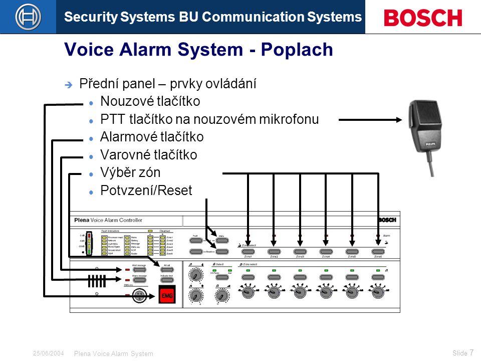 Security Systems BU Communication Systems Slide 38 Plena Voice Alarm System 25/06/2004 Voice Alarm System - Výstupy A B  Up to 60 100V loudspeaker zones  6 loudspeaker zones per Controller or Router  Each zone 2 redundant loudspeaker lines (A/B)  Volume override  2 multi purpose outputs per unit (not yet implemented)  6 reproduktorových zón u řídicí jednotky či směrovače  Každá zóna je rozdělena na 2 redundantní linky (A/B)  Nucený poslech  2 víceúčelové výstupy (zatím není s dispozici)  24 Vdc output