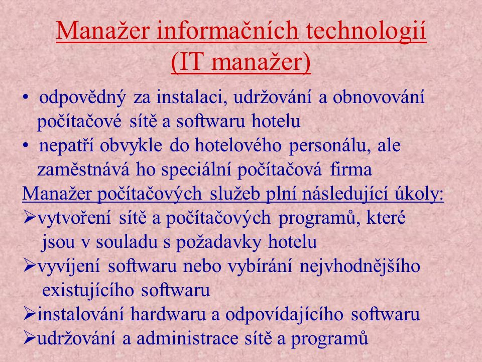 Manažer informačních technologií (IT manažer) odpovědný za instalaci, udržování a obnovování počítačové sítě a softwaru hotelu nepatří obvykle do hote