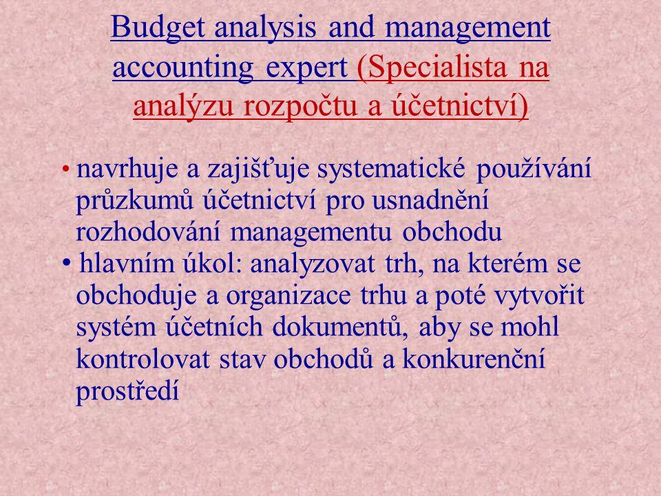 Budget analysis and management accounting expert (Specialista na analýzu rozpočtu a účetnictví) Aktivity této profese zahrnují:  analýzu obchodní organizace a aktivity obchodu z ekonomického pohledu  vytváření a systematické doplňování účtů  definování typických vztahů mezi různými zahrnutými položkami pro usnadnění kontroly dat a interpretace  poskytování informací pro proces rozhodování  sestavování analýz nákladů a příjmů  kontrolování vnitropodnikového účetního systému
