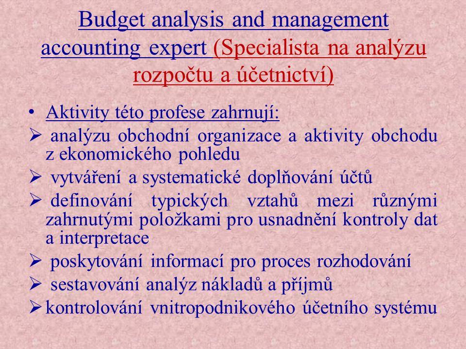 Budget analysis and management accounting expert (Specialista na analýzu rozpočtu a účetnictví) Technické a odborné znalosti :  účtování zisků a ztrát  kritéria oceňování kapitálových aktiv  kontrolování, prověřování a rušení obchodních účtů  ověřování účtů  účtování metod pro vytvoření průmyslového účetního systému  obchodní plánování a prognóza