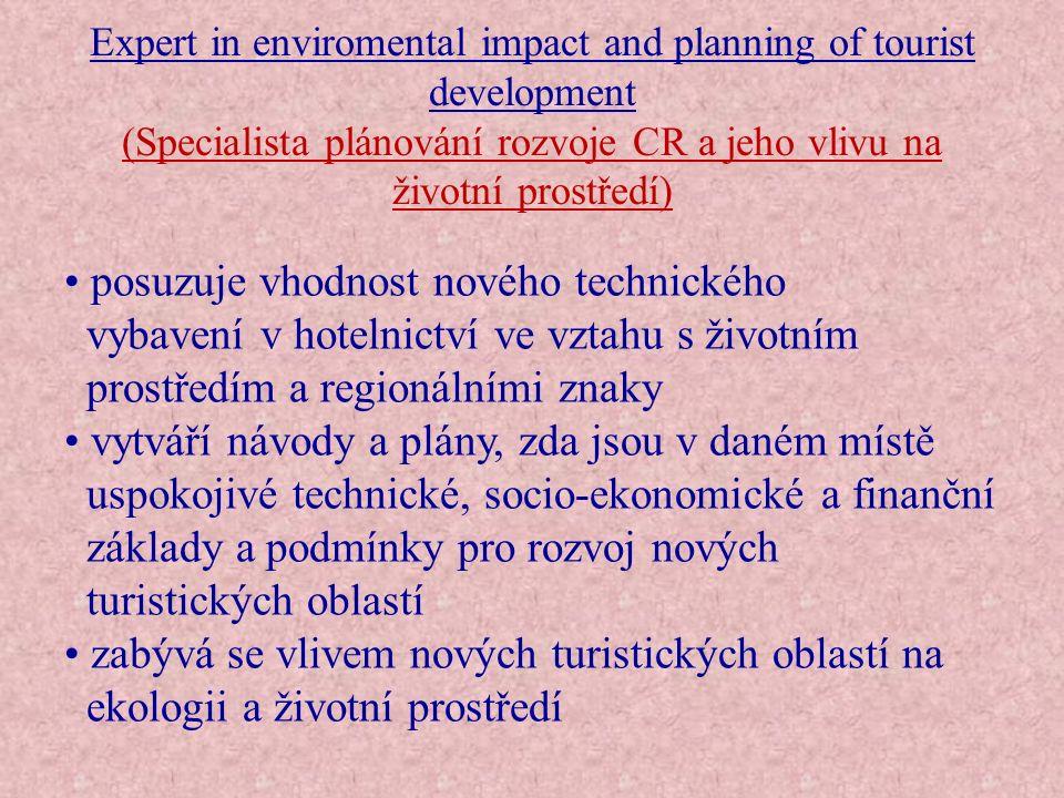 Expert in enviromental impact and planning of tourist development (Specialista plánování rozvoje CR a jeho vlivu na životní prostředí) Technické a odborné znalosti:  plánování měst a zákon o životním prostředí;  techniky a principy oceňování;  management regionálního CR;  techniky týkající se odhadu vlivu provozu hotelu na životní prostředí;  ekologie;  organizace hotelového provozu;  regulace podporování CR.