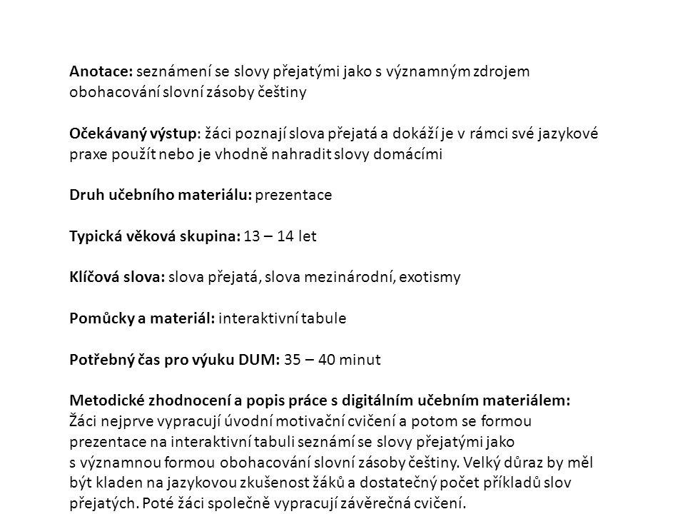 Název školy ZÁKLADNÍ ŠKOLA, JIČÍN, HUSOVA 170 Číslo projektu CZ.1.07/1.4.00/21.2862 Číslo a název klíčové aktivity 3.2 Inovace a zkvalitnění výuky prostřednictvím ICT Název DUM: VY_32_INOVACE_XI_1_08 : Slova přejatá Šablona číslo: XI Sada číslo: 1 Pořadové číslo DUM: 08 Autor: Mgr.