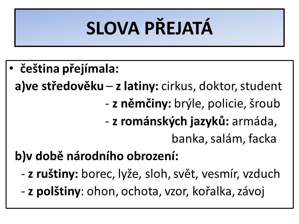 SLOVA PŘEJATÁ = obohacují slovní zásobu češtiny rozdělení slov přejatých: a)zdomácnělá - přejatá již dávno, cizí původ si neuvědomujeme (např. škola,