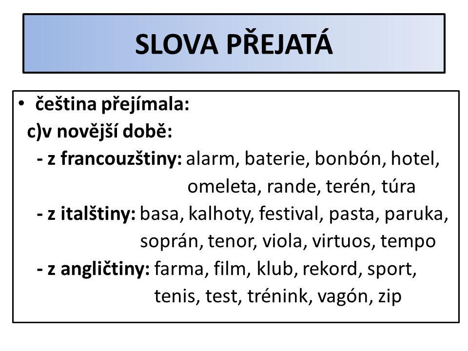 SLOVA PŘEJATÁ čeština přejímala: a)ve středověku – z latiny: cirkus, doktor, student - z němčiny: brýle, policie, šroub - z románských jazyků: armáda,