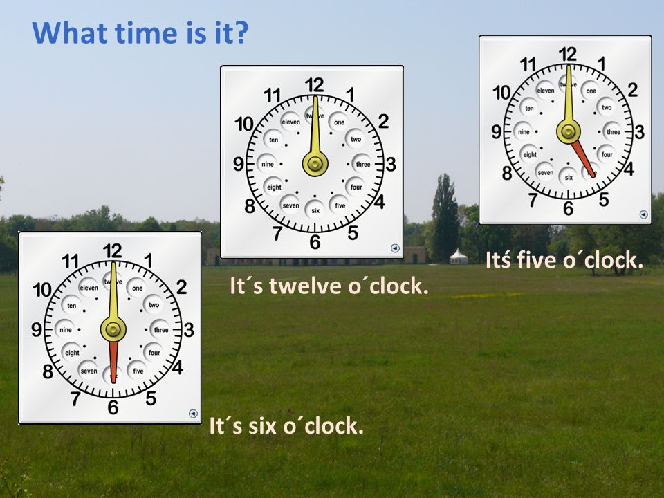 What time is it? It´s twelve o´clock. Itś five o´clock. It´s six o´clock.