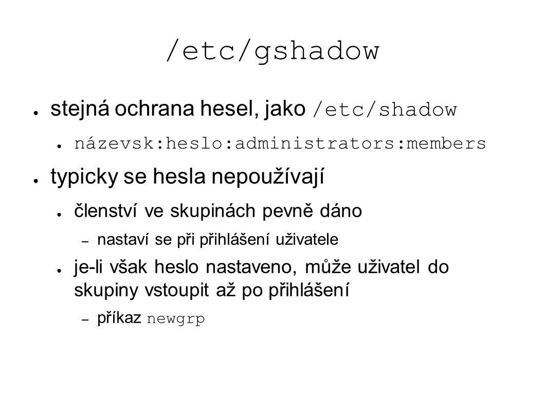 /etc/gshadow ● stejná ochrana hesel, jako /etc/shadow ● názevsk:heslo:administrators:members ● typicky se hesla nepoužívají ● členství ve skupinách pevně dáno – nastaví se při přihlášení uživatele ● je-li však heslo nastaveno, může uživatel do skupiny vstoupit až po přihlášení – příkaz newgrp