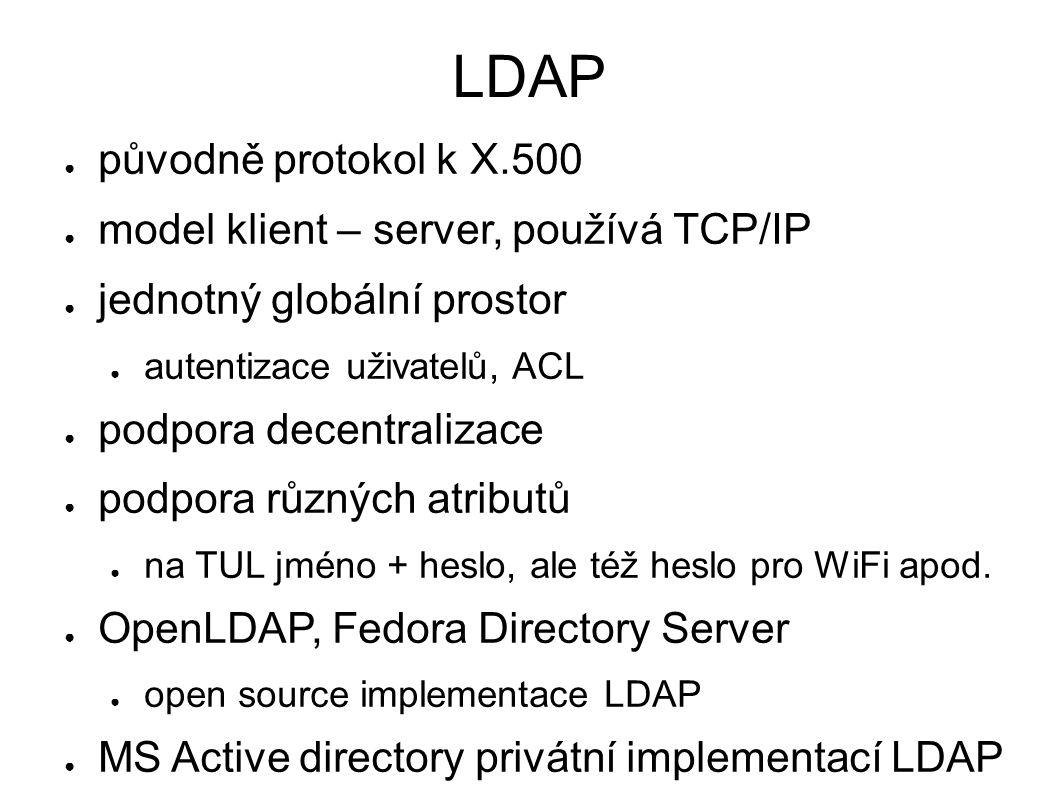 LDAP ● původně protokol k X.500 ● model klient – server, používá TCP/IP ● jednotný globální prostor ● autentizace uživatelů, ACL ● podpora decentralizace ● podpora různých atributů ● na TUL jméno + heslo, ale též heslo pro WiFi apod.